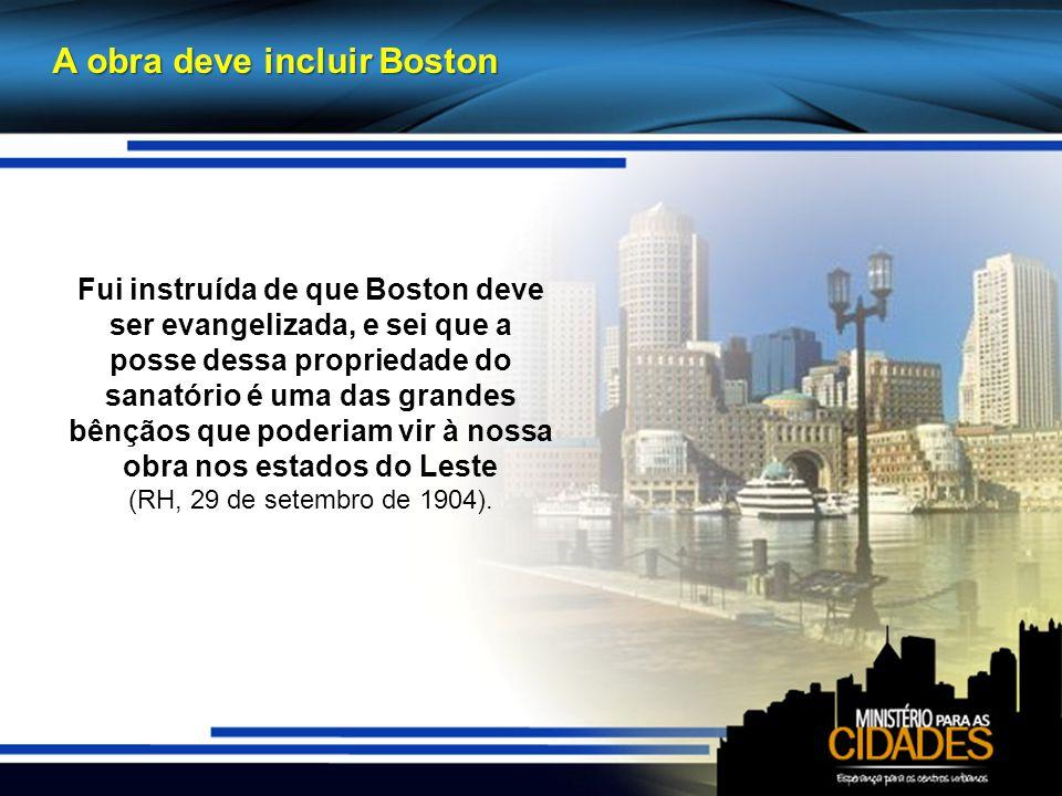 A obra deve incluir Boston Fui instruída de que Boston deve ser evangelizada, e sei que a posse dessa propriedade do sanatório é uma das grandes bênçãos que poderiam vir à nossa obra nos estados do Leste (RH, 29 de setembro de 1904).