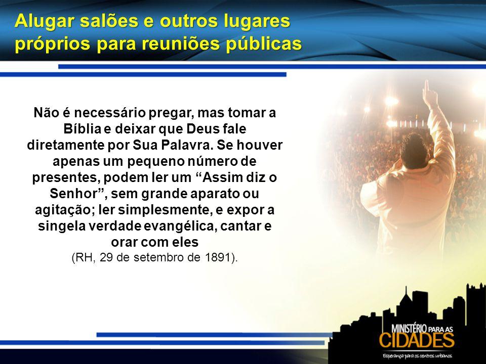 Alugar salões e outros lugares próprios para reuniões públicas Não é necessário pregar, mas tomar a Bíblia e deixar que Deus fale diretamente por Sua