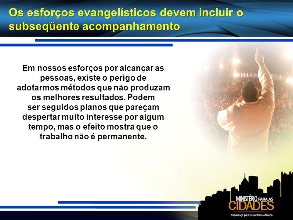 Os esforços evangelísticos devem incluir o subseqüente acompanhamento Em nossos esforços por alcançar as pessoas, existe o perigo de adotarmos métodos