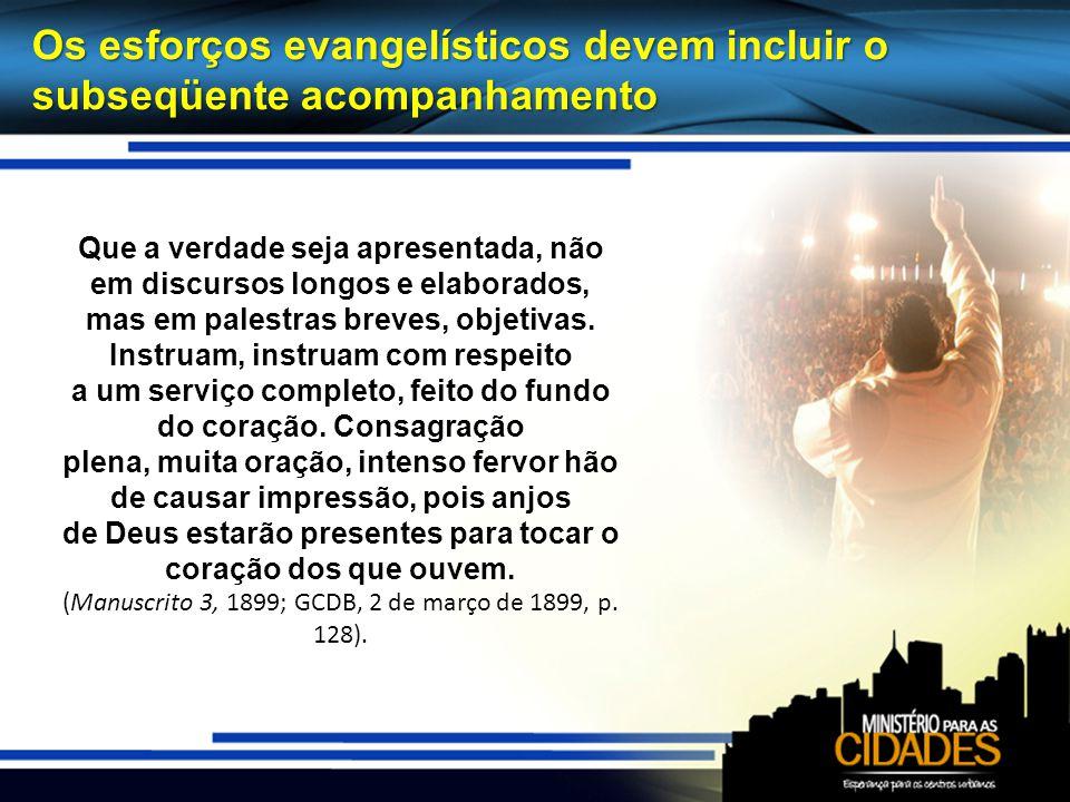 Os esforços evangelísticos devem incluir o subseqüente acompanhamento Que a verdade seja apresentada, não em discursos longos e elaborados, mas em palestras breves, objetivas.