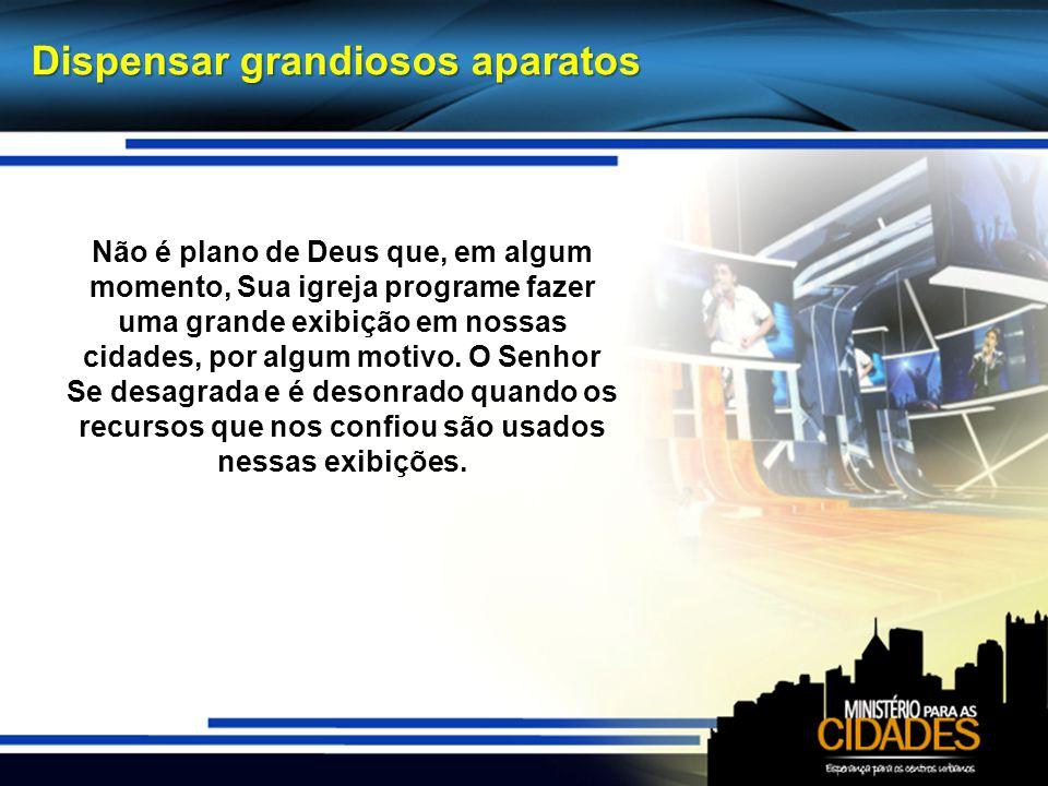 Dispensar grandiosos aparatos Não é plano de Deus que, em algum momento, Sua igreja programe fazer uma grande exibição em nossas cidades, por algum mo