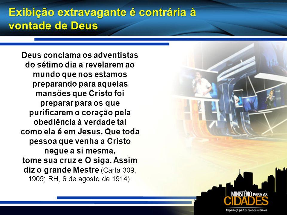 Exibição extravagante é contrária à vontade de Deus Deus conclama os adventistas do sétimo dia a revelarem ao mundo que nos estamos preparando para aq