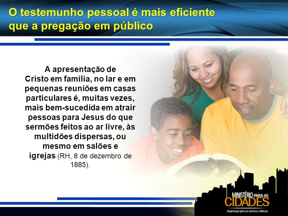 O testemunho pessoal é mais eficiente que a pregação em público A apresentação de Cristo em família, no lar e em pequenas reuniões em casas particular