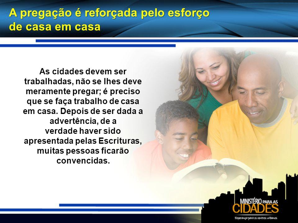 A pregação é reforçada pelo esforço de casa em casa As cidades devem ser trabalhadas, não se lhes deve meramente pregar; é preciso que se faça trabalh