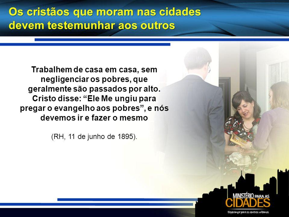 Os cristãos que moram nas cidades devem testemunhar aos outros Trabalhem de casa em casa, sem negligenciar os pobres, que geralmente são passados por