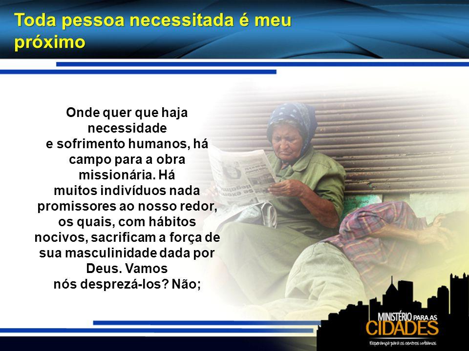 Toda pessoa necessitada é meu próximo Onde quer que haja necessidade e sofrimento humanos, há campo para a obra missionária.