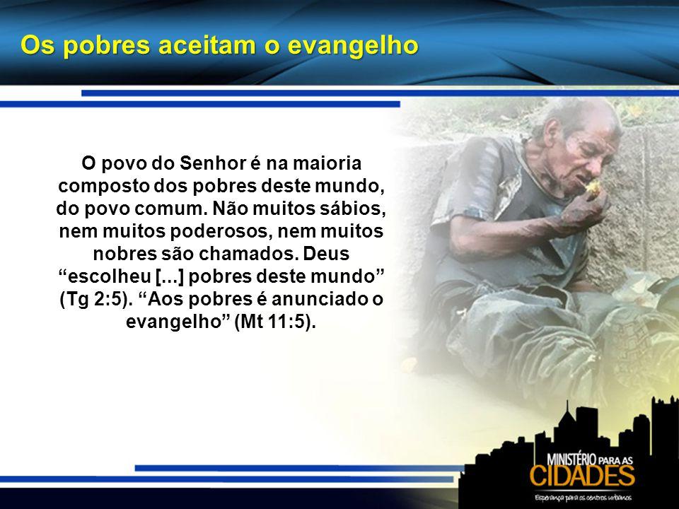 Os pobres aceitam o evangelho O povo do Senhor é na maioria composto dos pobres deste mundo, do povo comum. Não muitos sábios, nem muitos poderosos, n