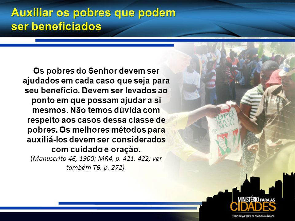 Auxiliar os pobres que podem ser beneficiados Os pobres do Senhor devem ser ajudados em cada caso que seja para seu benefício. Devem ser levados ao po