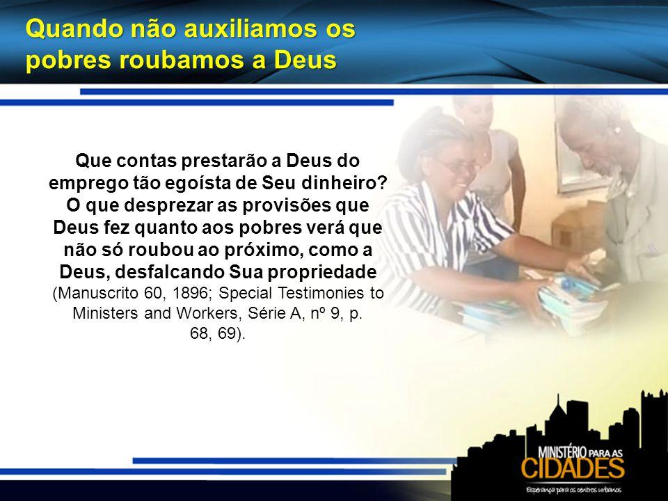 Quando não auxiliamos os pobres roubamos a Deus Que contas prestarão a Deus do emprego tão egoísta de Seu dinheiro? O que desprezar as provisões que D
