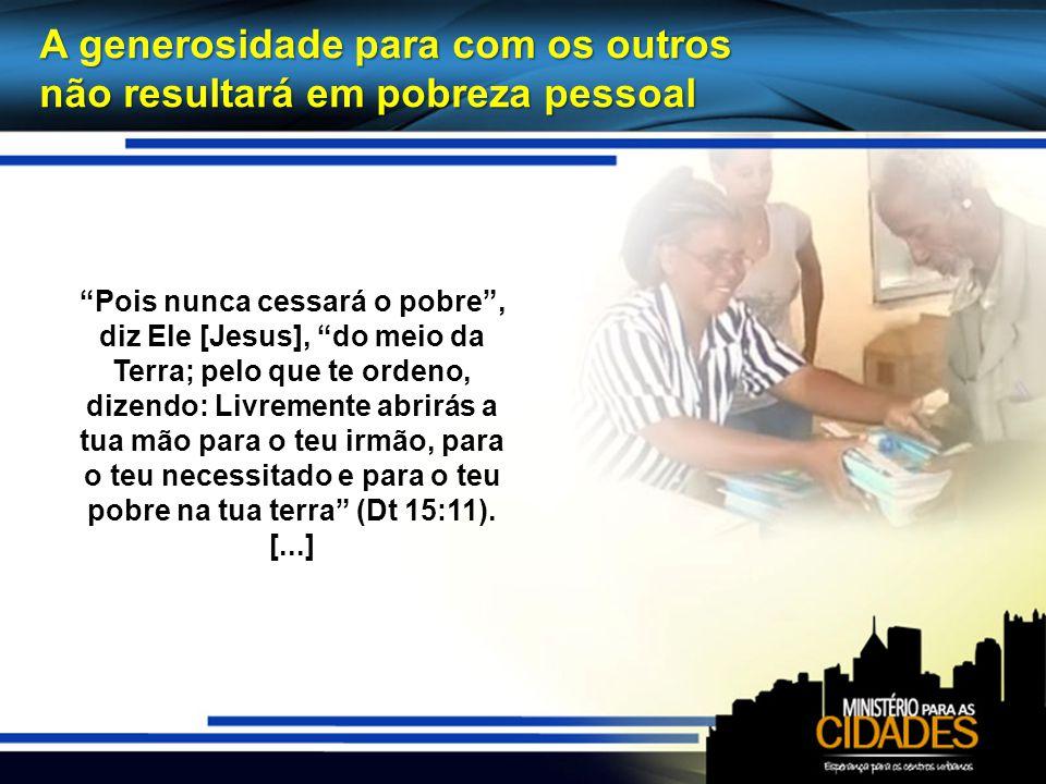 A generosidade para com os outros não resultará em pobreza pessoal Pois nunca cessará o pobre, diz Ele [Jesus], do meio da Terra; pelo que te ordeno,