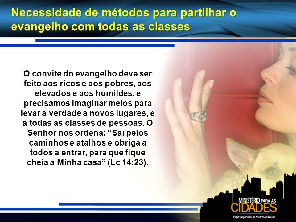 Necessidade de métodos para partilhar o evangelho com todas as classes O convite do evangelho deve ser feito aos ricos e aos pobres, aos elevados e ao