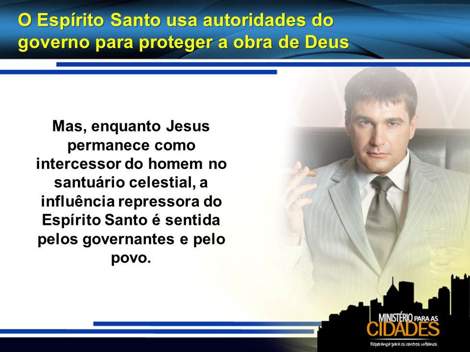 O Espírito Santo usa autoridades do governo para proteger a obra de Deus Mas, enquanto Jesus permanece como intercessor do homem no santuário celestia