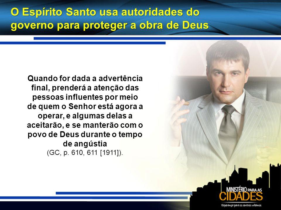 O Espírito Santo usa autoridades do governo para proteger a obra de Deus Quando for dada a advertência final, prenderá a atenção das pessoas influente
