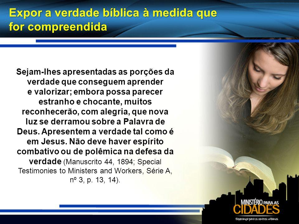 Expor a verdade bíblica à medida que for compreendida Sejam-lhes apresentadas as porções da verdade que conseguem aprender e valorizar; embora possa p
