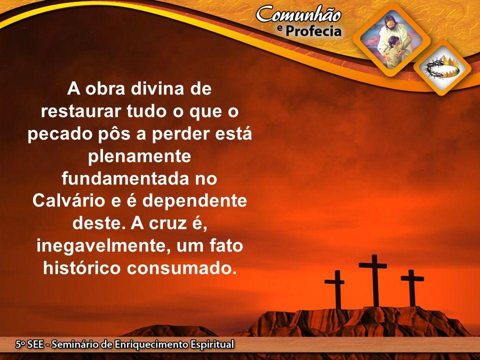 A obra divina de restaurar tudo o que o pecado pôs a perder está plenamente fundamentada no Calvário e é dependente deste. A cruz é, inegavelmente, um