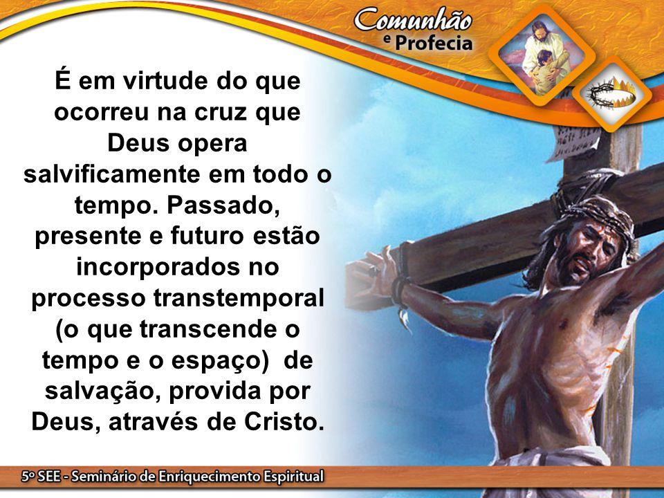 É em virtude do que ocorreu na cruz que Deus opera salvificamente em todo o tempo. Passado, presente e futuro estão incorporados no processo transtemp