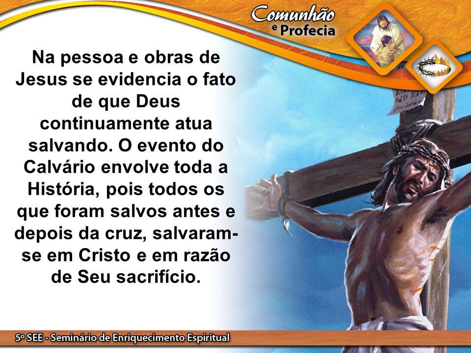 Na pessoa e obras de Jesus se evidencia o fato de que Deus continuamente atua salvando. O evento do Calvário envolve toda a História, pois todos os qu