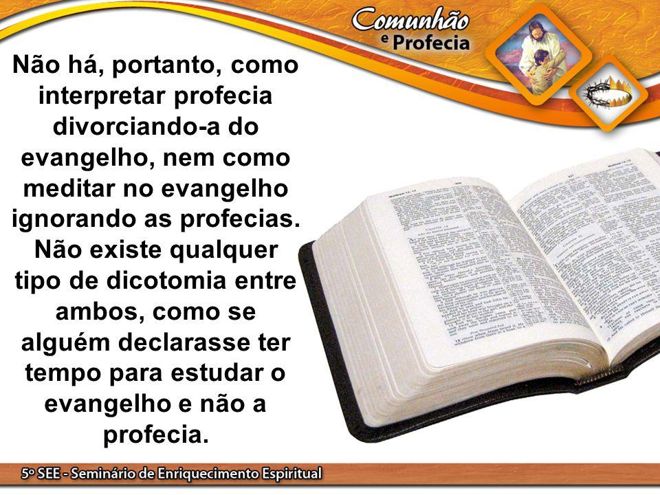 Não há, portanto, como interpretar profecia divorciando-a do evangelho, nem como meditar no evangelho ignorando as profecias. Não existe qualquer tipo