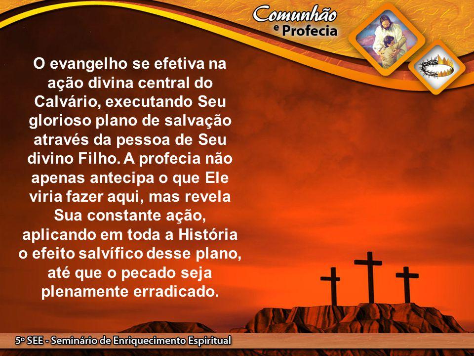 O evangelho se efetiva na ação divina central do Calvário, executando Seu glorioso plano de salvação através da pessoa de Seu divino Filho. A profecia