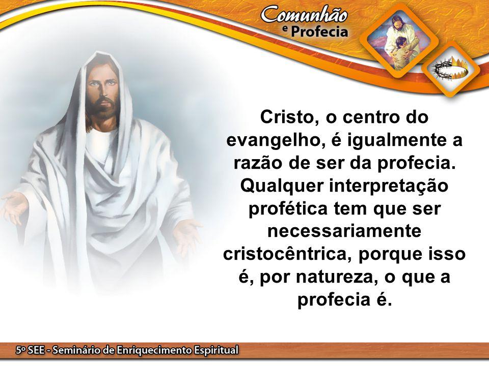 Cristo, o centro do evangelho, é igualmente a razão de ser da profecia. Qualquer interpretação profética tem que ser necessariamente cristocêntrica, p