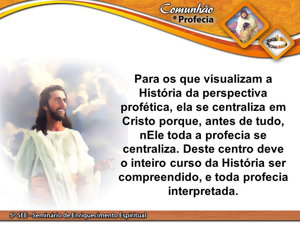 Para os que visualizam a História da perspectiva profética, ela se centraliza em Cristo porque, antes de tudo, nEle toda a profecia se centraliza. Des
