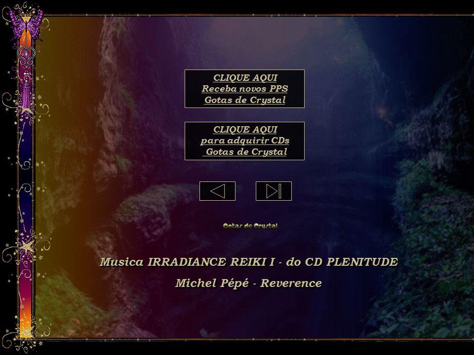 Musica IRRADIANCE REIKI I - do CD PLENITUDE Michel Pépé - Reverence Musica IRRADIANCE REIKI I - do CD PLENITUDE Michel Pépé - Reverence CLIQUE AQUI para adquirir CDs Gotas de Crystal CLIQUE AQUI Receba novos PPS Gotas de Crystal