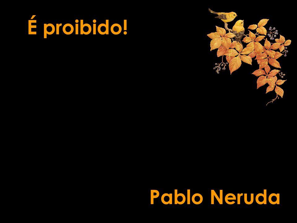 É proibido! Pablo Neruda