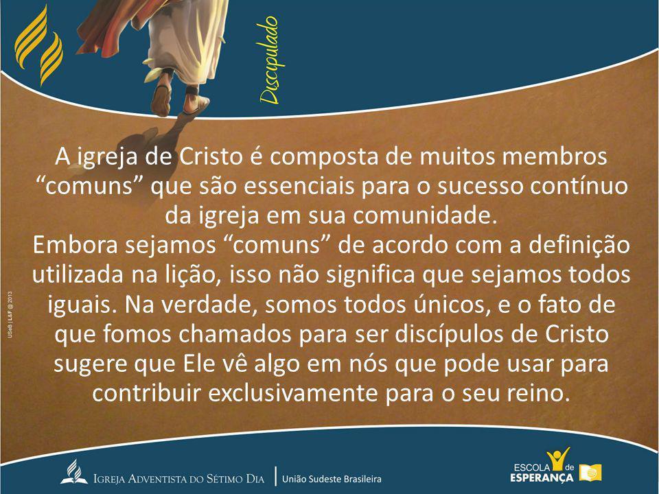 A igreja de Cristo é composta de muitos membros comuns que são essenciais para o sucesso contínuo da igreja em sua comunidade. Embora sejamos comuns d
