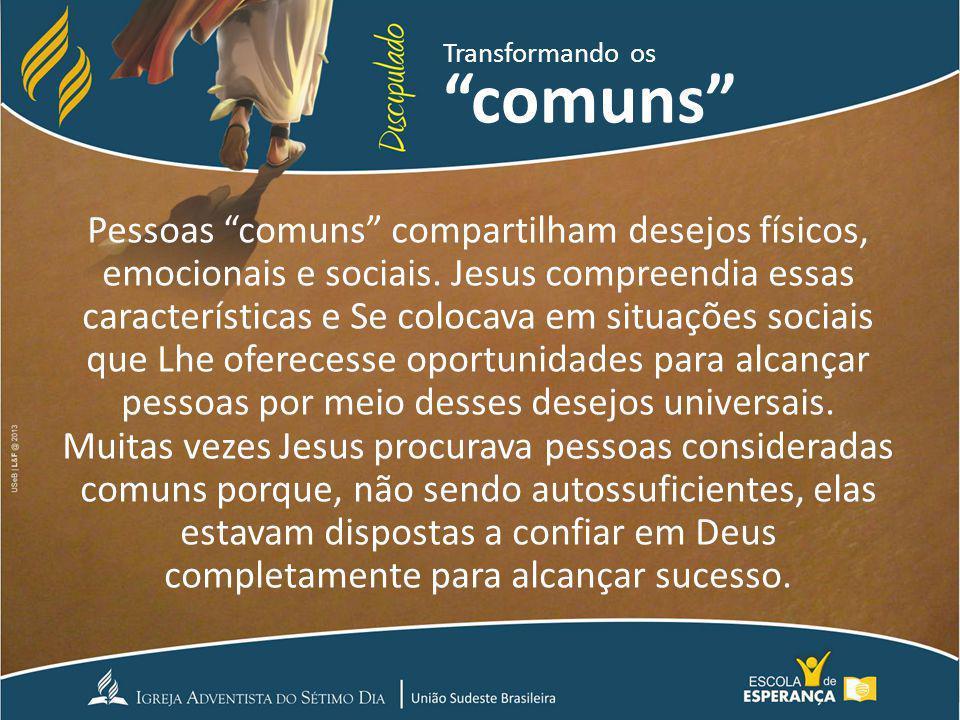 Pessoas comuns compartilham desejos físicos, emocionais e sociais. Jesus compreendia essas características e Se colocava em situações sociais que Lhe