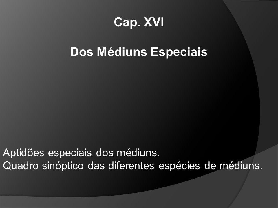 Cap. XVI Dos Médiuns Especiais Aptidões especiais dos médiuns. Quadro sinóptico das diferentes espécies de médiuns.