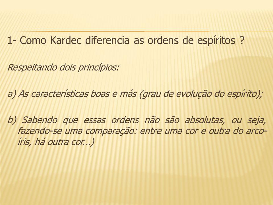 1- Como Kardec diferencia as ordens de espíritos ? Respeitando dois princípios: a) As características boas e más (grau de evolução do espírito); b) Sa