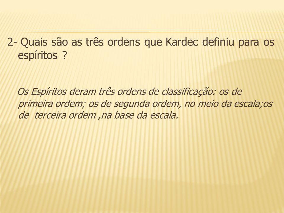 2- Quais são as três ordens que Kardec definiu para os espíritos ? Os Espíritos deram três ordens de classificação: os de primeira ordem; os de segund