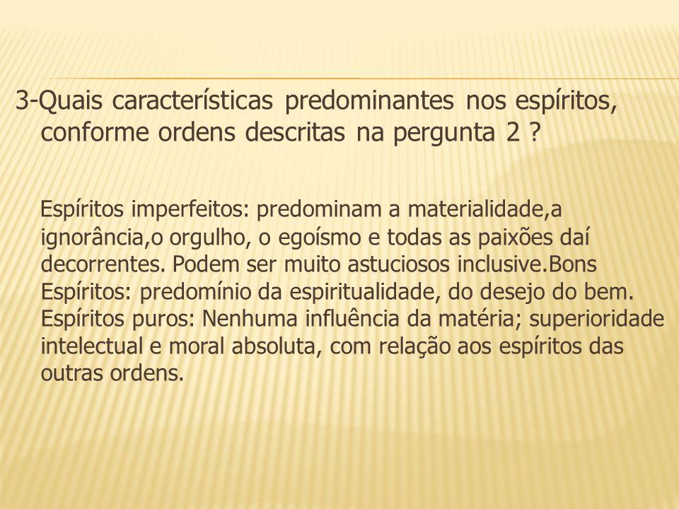3-Quais características predominantes nos espíritos, conforme ordens descritas na pergunta 2 ? Espíritos imperfeitos: predominam a materialidade,a ign