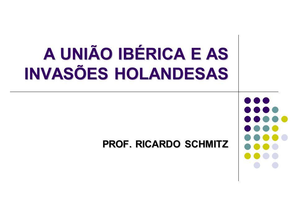 A UNIÃO IBÉRICA E AS INVASÕES HOLANDESAS PROF. RICARDO SCHMITZ