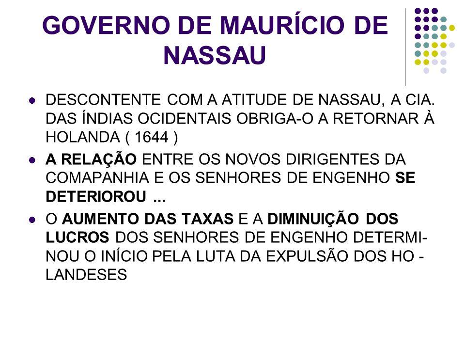 GOVERNO DE MAURÍCIO DE NASSAU DESCONTENTE COM A ATITUDE DE NASSAU, A CIA. DAS ÍNDIAS OCIDENTAIS OBRIGA-O A RETORNAR À HOLANDA ( 1644 ) A RELAÇÃO ENTRE