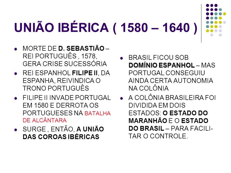 UNIÃO IBÉRICA ( 1580 – 1640 ) MORTE DE D. SEBASTIÃO – REI PORTUGUÊS, 1578, GERA CRISE SUCESSÓRIA REI ESPANHOL FILIPE II, DA ESPANHA, REIVINDICA O TRON