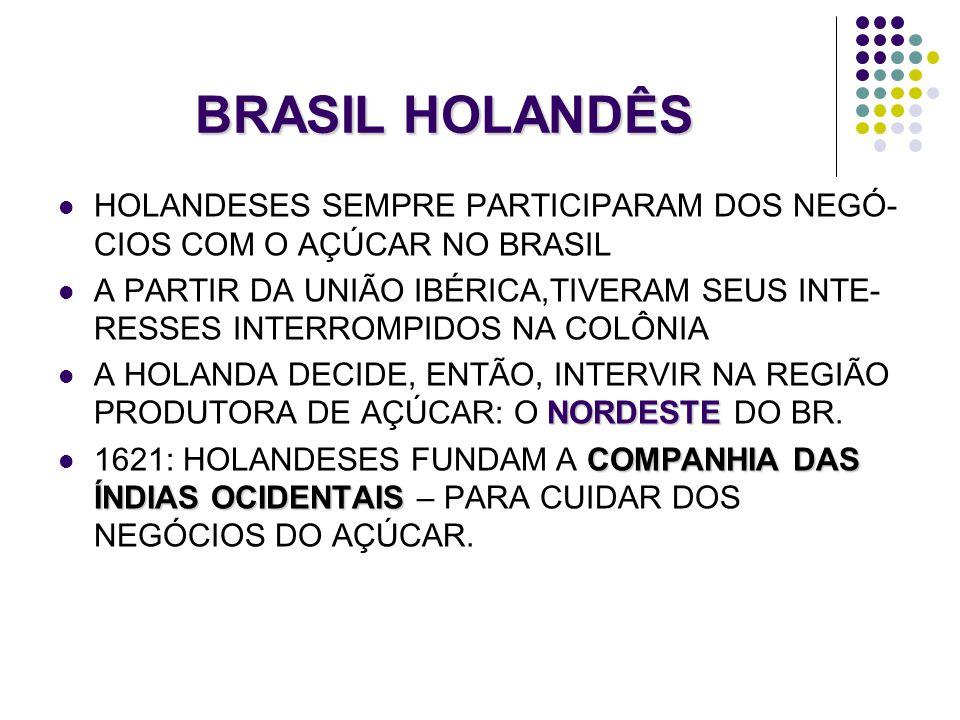 BRASIL HOLANDÊS HOLANDESES SEMPRE PARTICIPARAM DOS NEGÓ- CIOS COM O AÇÚCAR NO BRASIL A PARTIR DA UNIÃO IBÉRICA,TIVERAM SEUS INTE- RESSES INTERROMPIDOS