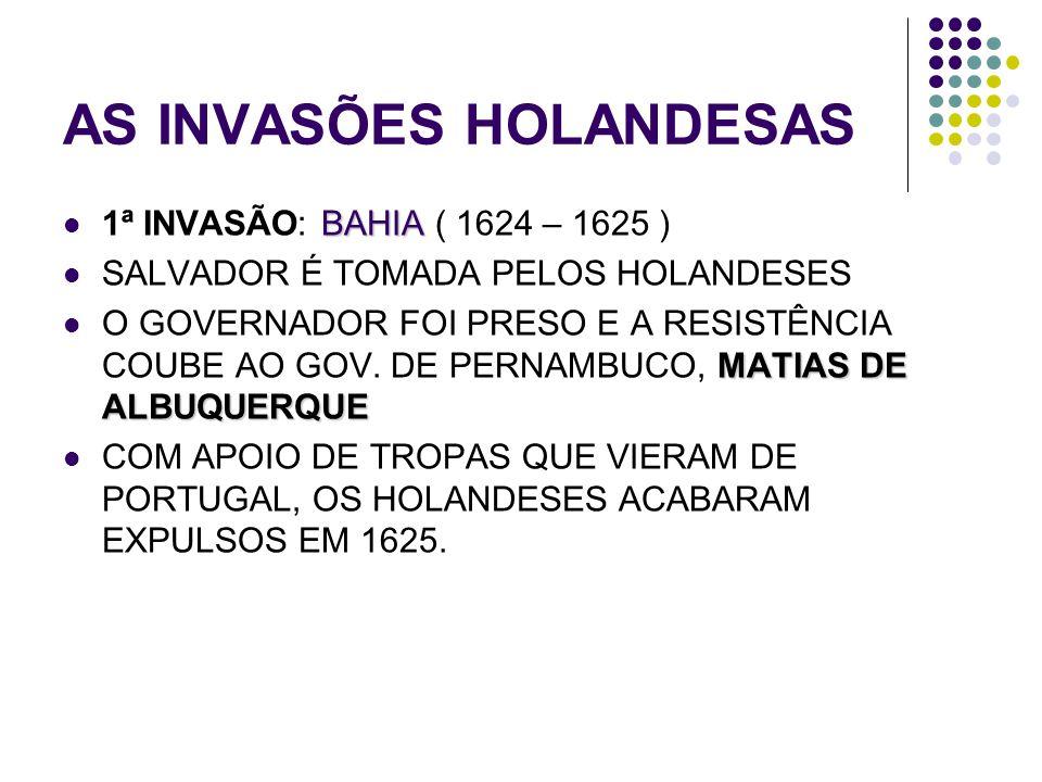 AS INVASÕES HOLANDESAS BAHIA 1ª INVASÃO: BAHIA ( 1624 – 1625 ) SALVADOR É TOMADA PELOS HOLANDESES MATIAS DE ALBUQUERQUE O GOVERNADOR FOI PRESO E A RES