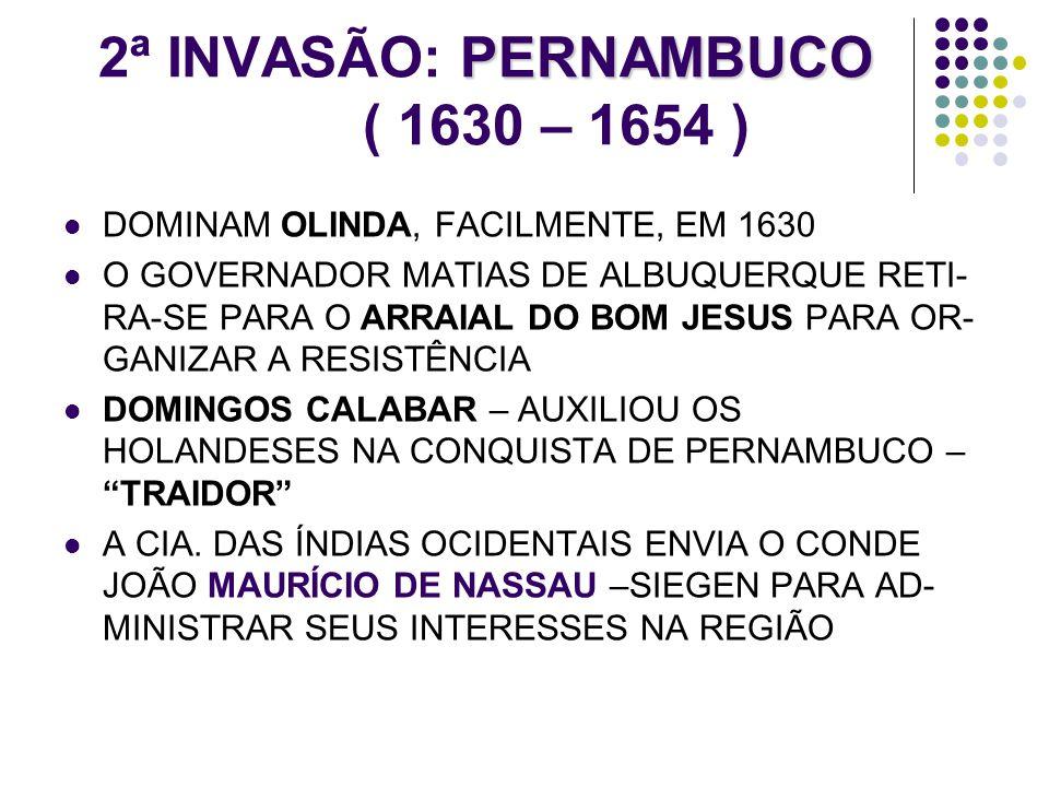 PERNAMBUCO 2ª INVASÃO: PERNAMBUCO ( 1630 – 1654 ) DOMINAM OLINDA, FACILMENTE, EM 1630 O GOVERNADOR MATIAS DE ALBUQUERQUE RETI- RA-SE PARA O ARRAIAL DO
