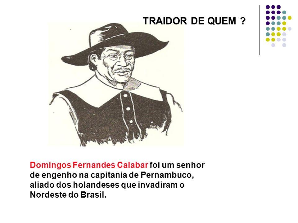 Domingos Fernandes Calabar foi um senhor de engenho na capitania de Pernambuco, aliado dos holandeses que invadiram o Nordeste do Brasil. TRAIDOR DE Q