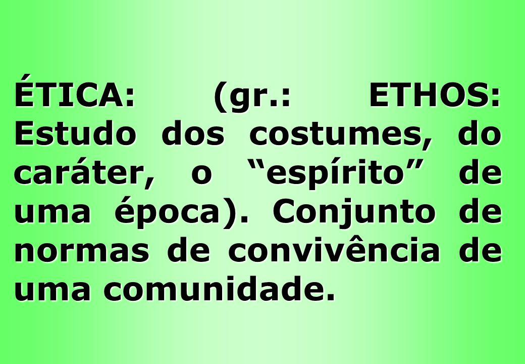 ÉTICA: (gr.: ETHOS: Estudo dos costumes, do caráter, o espírito de uma época). Conjunto de normas de convivência de uma comunidade.