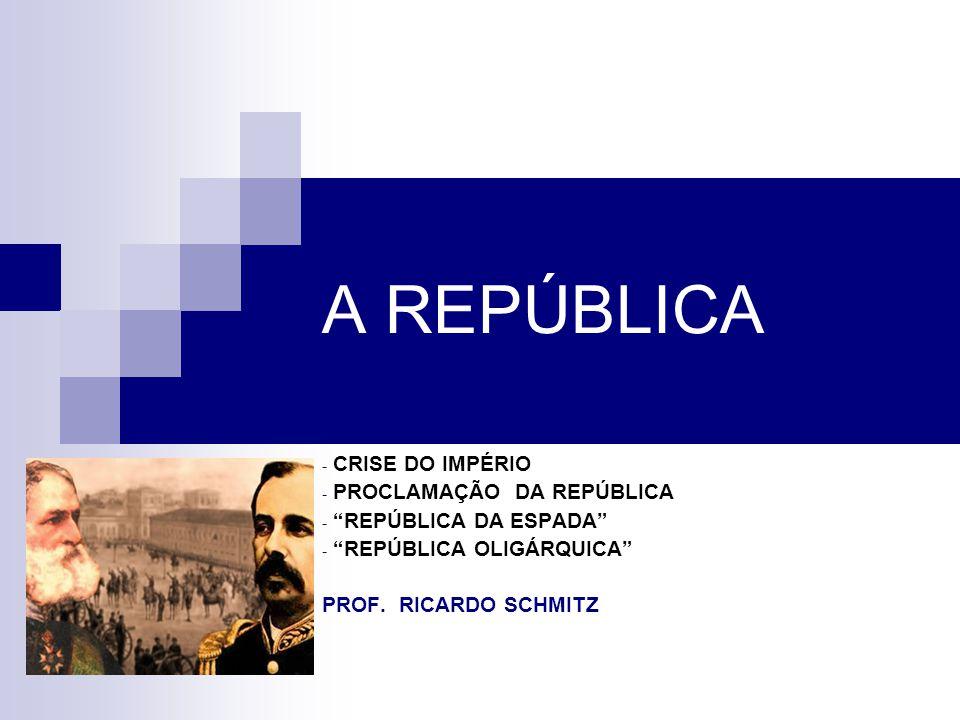 A REPÚBLICA - CRISE DO IMPÉRIO - PROCLAMAÇÃO DA REPÚBLICA - REPÚBLICA DA ESPADA - REPÚBLICA OLIGÁRQUICA PROF. RICARDO SCHMITZ