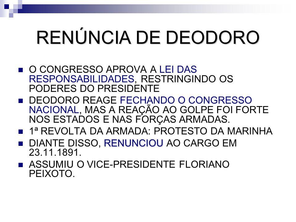 RENÚNCIA DE DEODORO O CONGRESSO APROVA A LEI DAS RESPONSABILIDADES, RESTRINGINDO OS PODERES DO PRESIDENTE DEODORO REAGE FECHANDO O CONGRESSO NACIONAL,