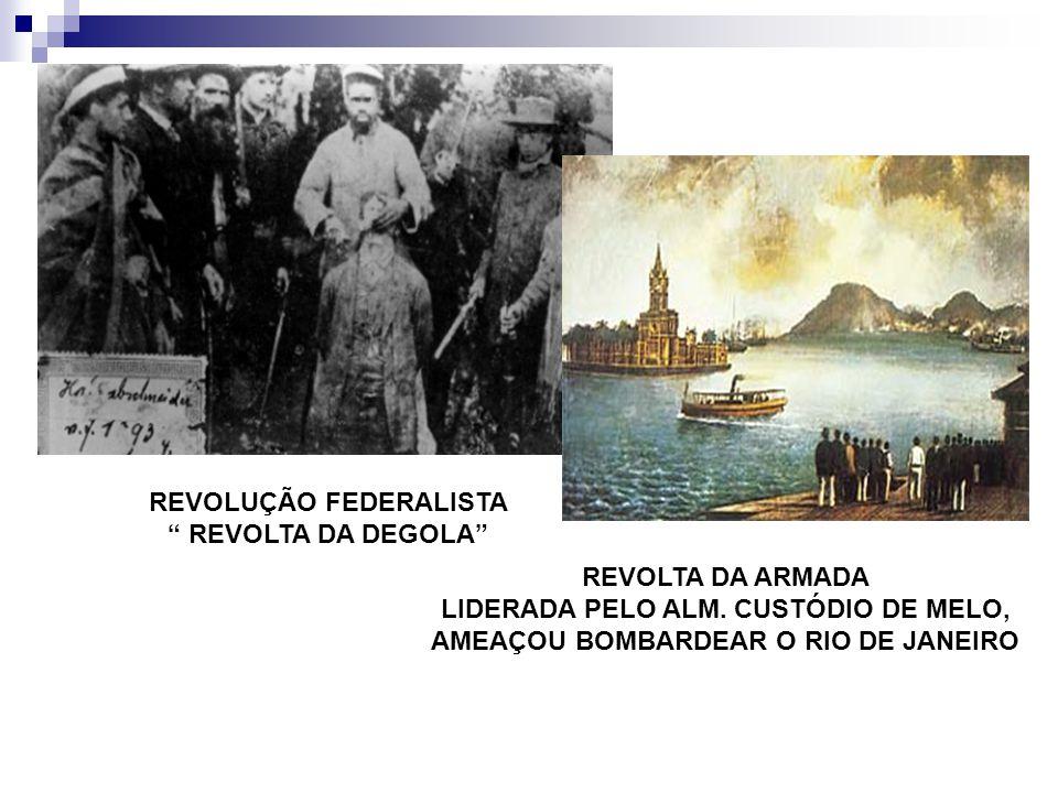 REVOLUÇÃO FEDERALISTA REVOLTA DA DEGOLA REVOLTA DA ARMADA LIDERADA PELO ALM. CUSTÓDIO DE MELO, AMEAÇOU BOMBARDEAR O RIO DE JANEIRO