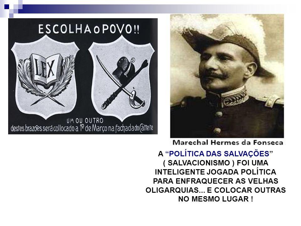 A POLÍTICA DAS SALVAÇÕES ( SALVACIONISMO ) FOI UMA INTELIGENTE JOGADA POLÍTICA PARA ENFRAQUECER AS VELHAS OLIGARQUIAS... E COLOCAR OUTRAS NO MESMO LUG