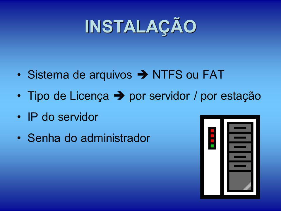 INSTALAÇÃO Sistema de arquivos NTFS ou FAT Tipo de Licença por servidor / por estação IP do servidor Senha do administrador