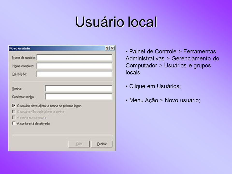 Usuário local Painel de Controle > Ferramentas Administrativas > Gerenciamento do Computador > Usuários e grupos locais Clique em Usuários; Menu Ação > Novo usuário;