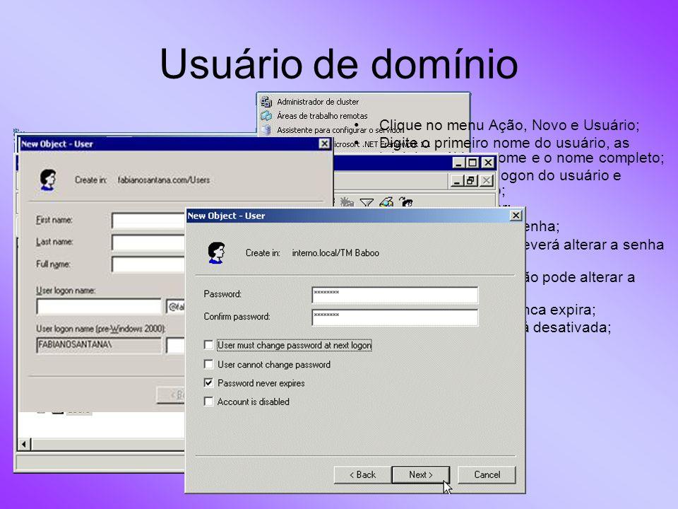 Usuário de domínio Clique no menu Ação, Novo e Usuário; Digite o primeiro nome do usuário, as iniciais, o último nome e o nome completo; Digite o nome de logon do usuário e escolha o domínio; Clique em Avançar; Defina e confirme a senha; Defina se o usuário deverá alterar a senha no próximo logon; Defina se o usuário não pode alterar a senha; Defina se a senha nunca expira; Defina se a conta está desativada; Avançar > Concluir.