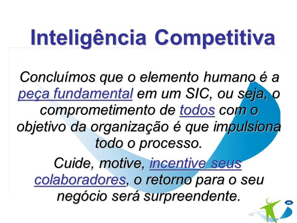 Inteligência Competitiva Concluímos que o elemento humano é a peça fundamental em um SIC, ou seja, o comprometimento de todos com o objetivo da organi