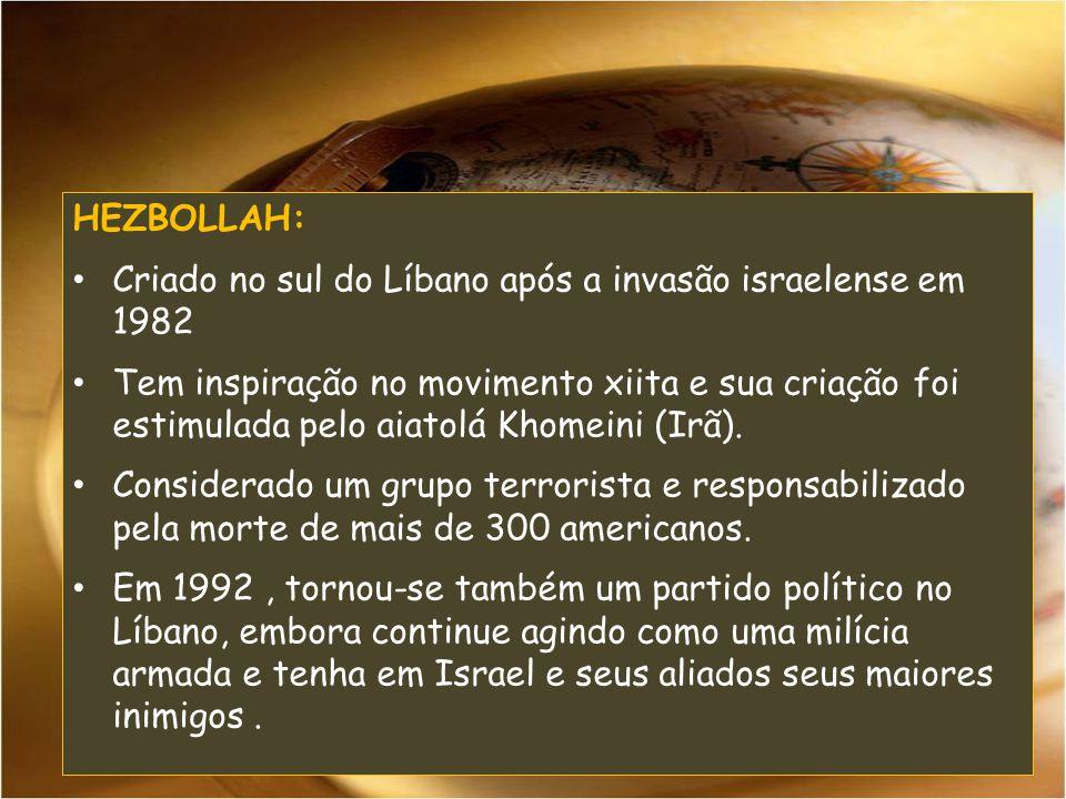 HEZBOLLAH: Criado no sul do Líbano após a invasão israelense em 1982 Tem inspiração no movimento xiita e sua criação foi estimulada pelo aiatolá Khomeini (Irã).